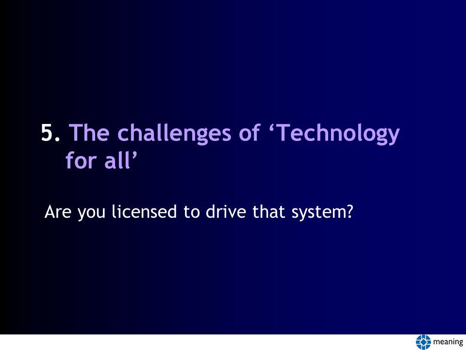 5. The challenges of 'Technology for all' Are you licensed to drive that system