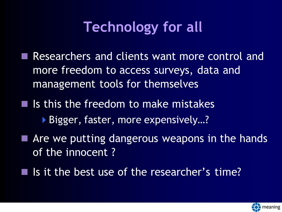 Technology for all Researchers and clients want more control and more freedom to access surveys, data and management tools for themselves Is this the freedom to make mistakes  Bigger, faster, more expensively….