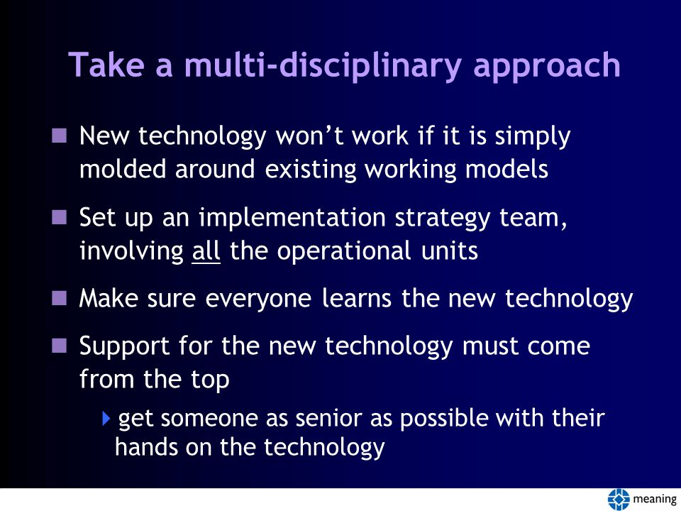 Take a multi-disciplinary approach New technology won't work if it is simply molded around existing working models Set up an implementation strategy team, involving all the operational units Make sure everyone learns the new technology Support for the new technology must come from the top  get someone as senior as possible with their hands on the technology