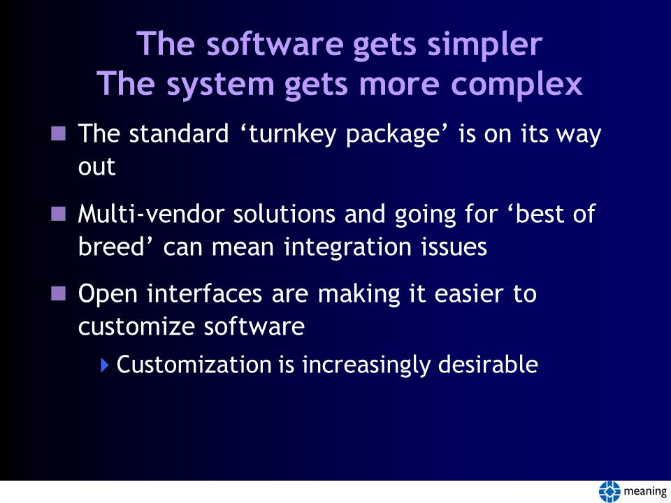 The software gets simpler The system gets more complex The standard 'turnkey package' is on its way out Multi-vendor solutions and going for 'best of breed' can mean integration issues Open interfaces are making it easier to customize software  Customization is increasingly desirable