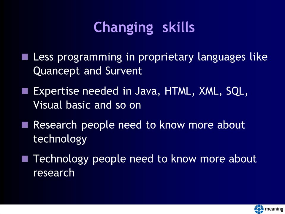 Changing skills Less programming in proprietary languages like Quancept and Survent Expertise needed in Java, HTML, XML, SQL, Visual basic and so on Research people need to know more about technology Technology people need to know more about research