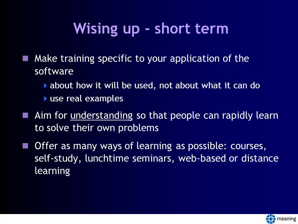 Wising up - short term Make training specific to your application of the software  about how it will be used, not about what it can do  use real examples Aim for understanding so that people can rapidly learn to solve their own problems Offer as many ways of learning as possible: courses, self-study, lunchtime seminars, web-based or distance learning