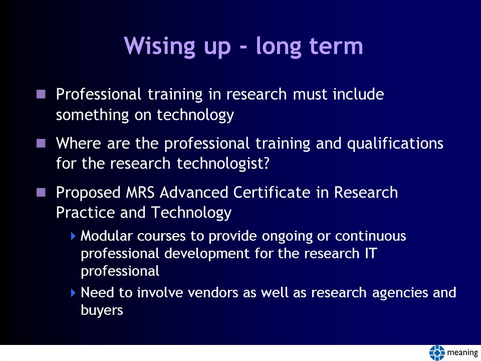 Wising up - long term Professional training in research must include something on technology Where are the professional training and qualifications for the research technologist.