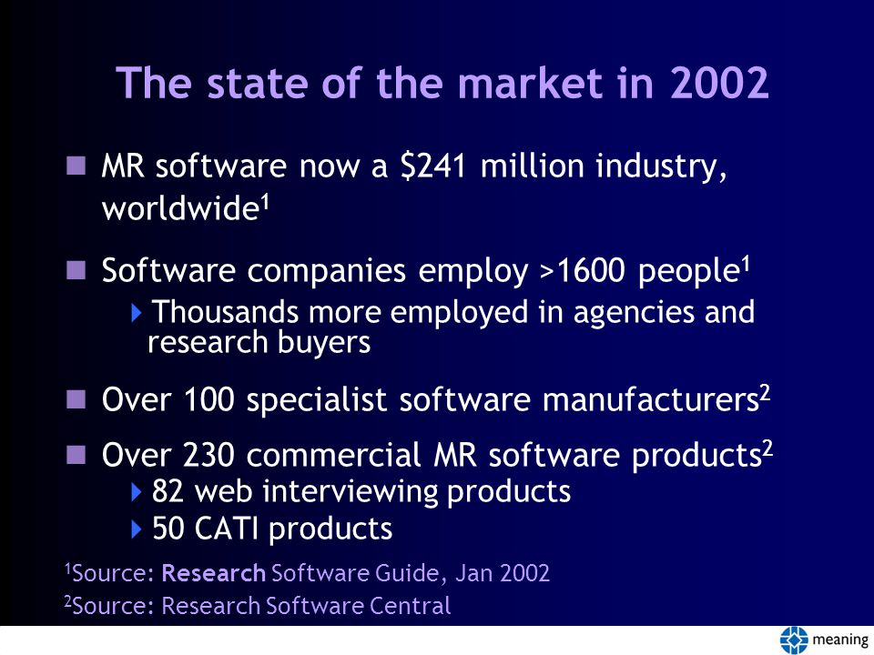 The state of the market in 2002 MR software now a $241 million industry, worldwide 1 Software companies employ >1600 people 1  Thousands more employed in agencies and research buyers Over 100 specialist software manufacturers 2 Over 230 commercial MR software products 2  82 web interviewing products  50 CATI products 1 Source: Research Software Guide, Jan 2002 2 Source: Research Software Central