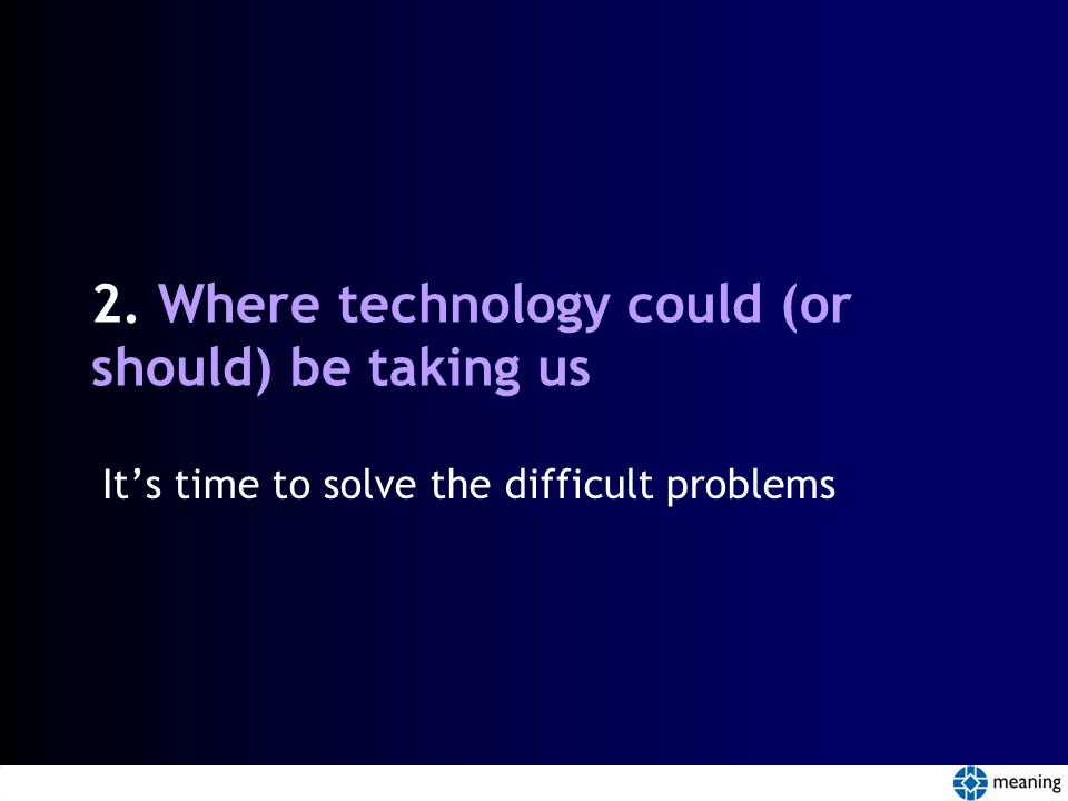 2. Where technology could (or should) be taking us It's time to solve the difficult problems