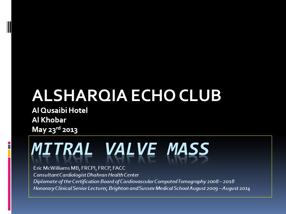 ALSHARQIA ECHO CLUB Al Qusaibi Hotel Al Khobar May 23 rd 2013 Eric McWilliams MB, FRCPI, FRCP, FACC Consultant Cardiologist Dhahran Health Center Diplomate of the Certification Board of Cardiovascular Computed Tomography 2008 – 2018 Honorary Clinical Senior Lecturer, Brighton and Sussex Medical School August 2009 – August 2014