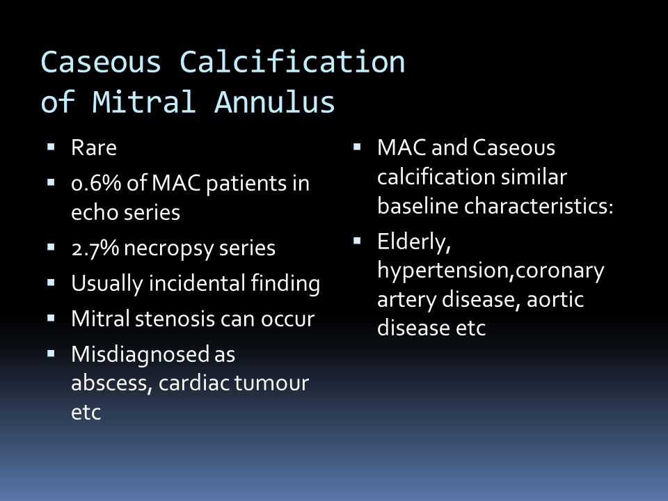 Caseous Calcification of Mitral Annulus  Rare  0.6% of MAC patients in echo series  2.7% necropsy series  Usually incidental finding  Mitral stenosis can occur  Misdiagnosed as abscess, cardiac tumour etc  MAC and Caseous calcification similar baseline characteristics:  Elderly, hypertension,coronary artery disease, aortic disease etc
