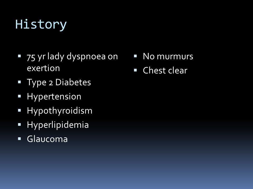 History  75 yr lady dyspnoea on exertion  Type 2 Diabetes  Hypertension  Hypothyroidism  Hyperlipidemia  Glaucoma  No murmurs  Chest clear