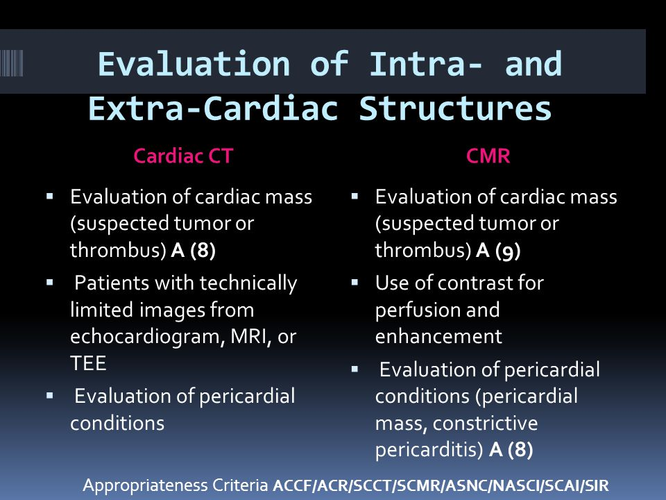 Evaluation of Intra- and Extra-Cardiac Structures Cardiac CTCMR  Evaluation of cardiac mass (suspected tumor or thrombus) A (8)  Patients with technically limited images from echocardiogram, MRI, or TEE  Evaluation of pericardial conditions  Evaluation of cardiac mass (suspected tumor or thrombus) A (9)  Use of contrast for perfusion and enhancement  Evaluation of pericardial conditions (pericardial mass, constrictive pericarditis) A (8) Appropriateness Criteria ACCF/ACR/SCCT/SCMR/ASNC/NASCI/SCAI/SIR