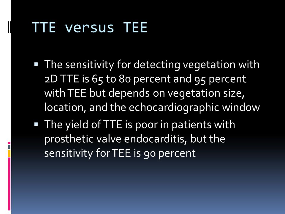 TTE versus TEE  The sensitivity for detecting vegetation with 2D TTE is 65 to 80 percent and 95 percent with TEE but depends on vegetation size, location, and the echocardiographic window  The yield of TTE is poor in patients with prosthetic valve endocarditis, but the sensitivity for TEE is 90 percent