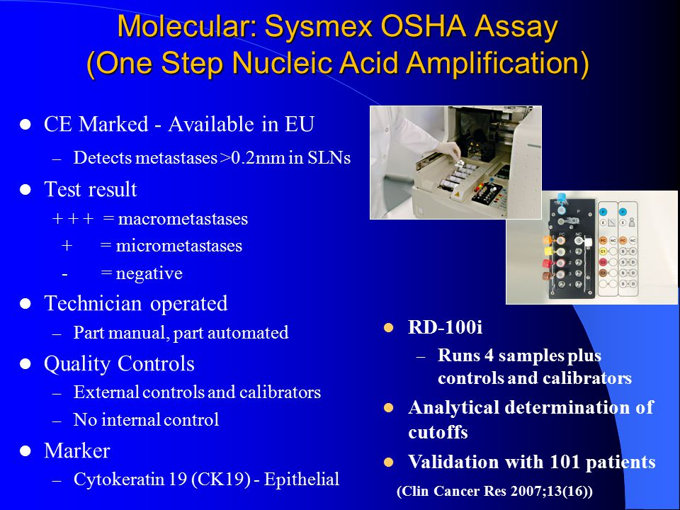 Molecular: Sysmex OSHA Assay (One Step Nucleic Acid Amplification) CE Marked - Available in EU – Detects metastases >0.2mm in SLNs Test result + + + = macrometastases + = micrometastases - = negative Technician operated – Part manual, part automated Quality Controls – External controls and calibrators – No internal control Marker – Cytokeratin 19 (CK19) - Epithelial RD-100i – Runs 4 samples plus controls and calibrators Analytical determination of cutoffs Validation with 101 patients (Clin Cancer Res 2007;13(16))