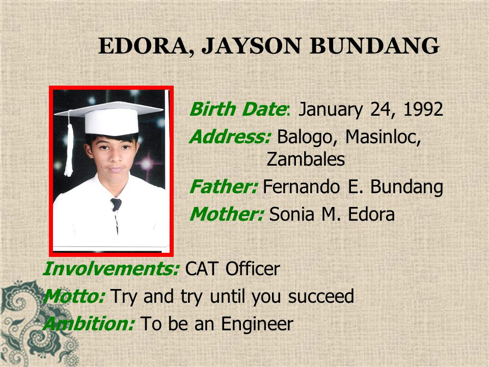EDUVALA, MARCO PURUGANAN Birth Date: March 1, 1992 Address: Taltal, Masinloc Zambales Father: Rizalino Eduvala Mother: Elvira Puruganan Involvements: CAT Olympics (basketball player) Motto: I'm like an angel with one wing.