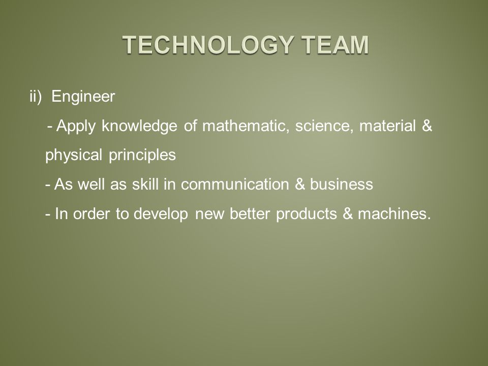 ii) Engineer - Apply knowledge of mathematic, science, material & physical principles - As well as skill in communication & business - In order to develop new better products & machines.