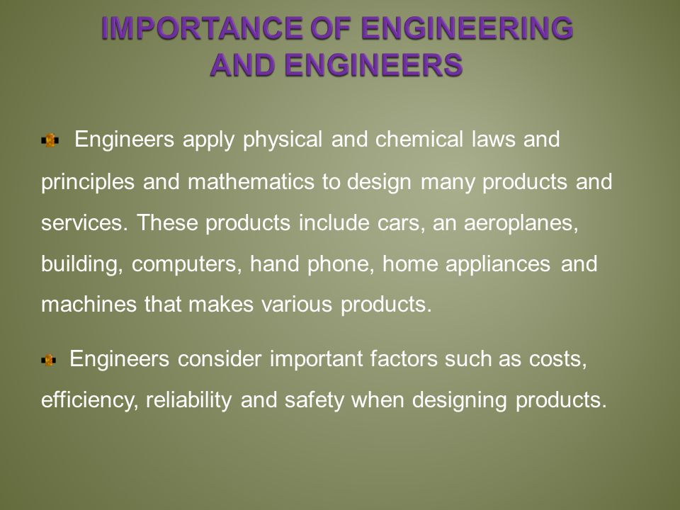 Engineers apply physical and chemical laws and principles and mathematics to design many products and services.