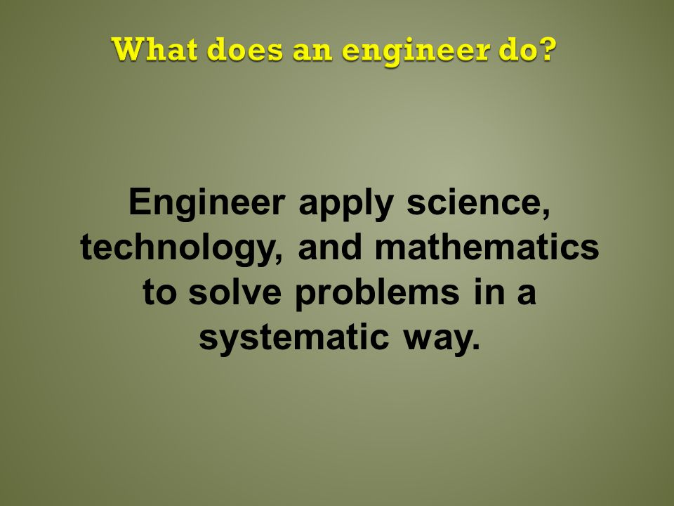 Engineer apply science, technology, and mathematics to solve problems in a systematic way.