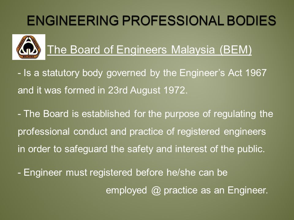 The Board of Engineers Malaysia (BEM) - Is a statutory body governed by the Engineer's Act 1967 and it was formed in 23rd August 1972.