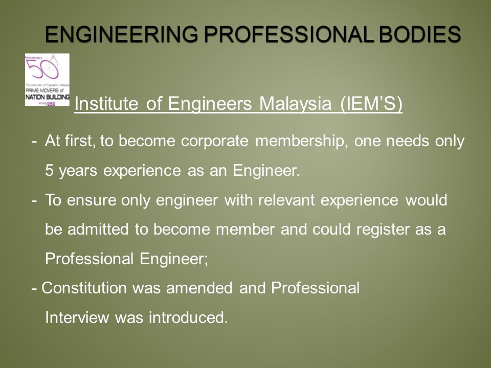 Institute of Engineers Malaysia (IEM'S) -At first, to become corporate membership, one needs only 5 years experience as an Engineer.
