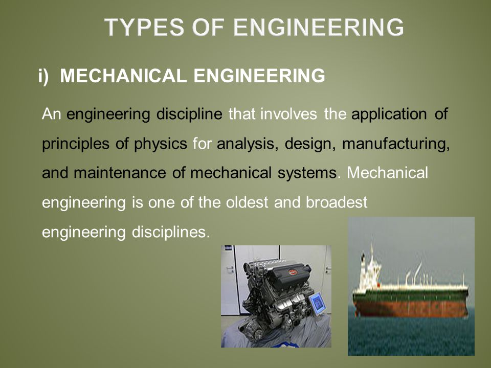 i) MECHANICAL ENGINEERING An engineering discipline that involves the application of principles of physics for analysis, design, manufacturing, and maintenance of mechanical systems.