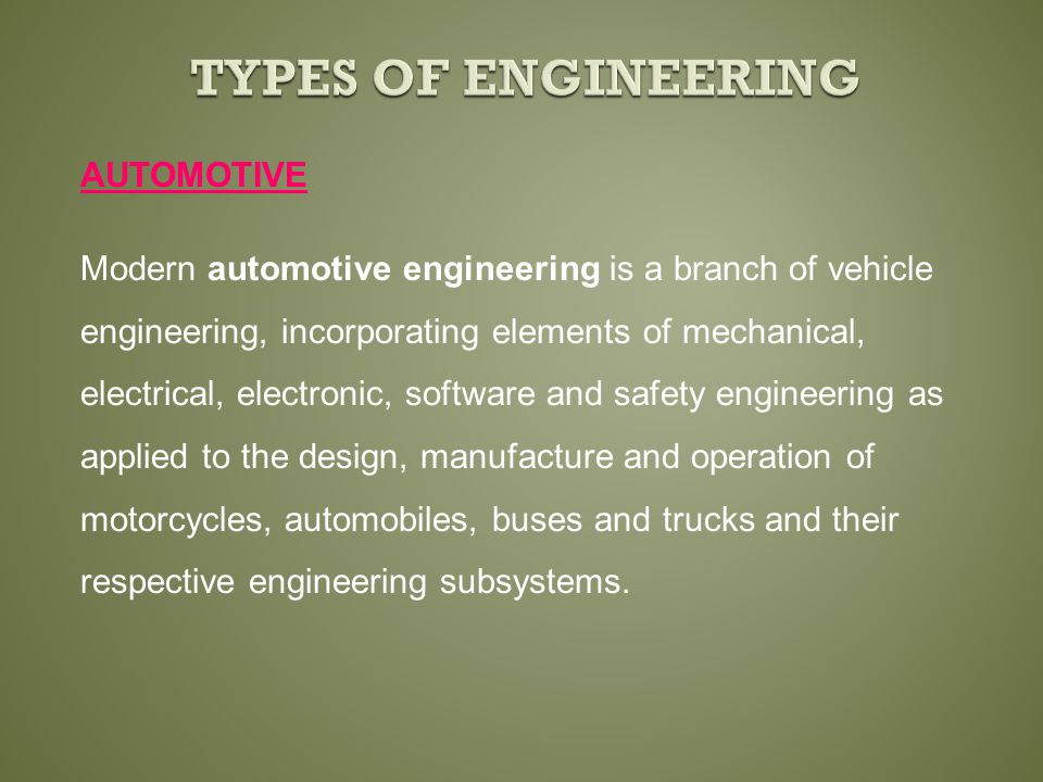 Modern automotive engineering is a branch of vehicle engineering, incorporating elements of mechanical, electrical, electronic, software and safety engineering as applied to the design, manufacture and operation of motorcycles, automobiles, buses and trucks and their respective engineering subsystems.