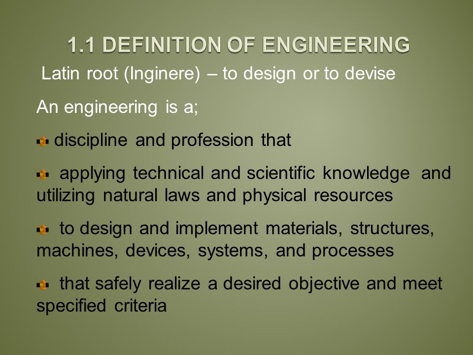 Latin root (Inginere) – to design or to devise An engineering is a; discipline and profession that applying technical and scientific knowledge and utilizing natural laws and physical resources to design and implement materials, structures, machines, devices, systems, and processes that safely realize a desired objective and meet specified criteria