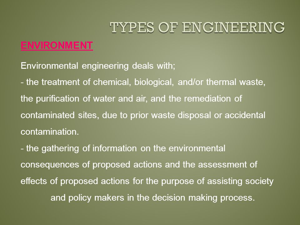 ENVIRONMENT Environmental engineering deals with; - the treatment of chemical, biological, and/or thermal waste, the purification of water and air, and the remediation of contaminated sites, due to prior waste disposal or accidental contamination.