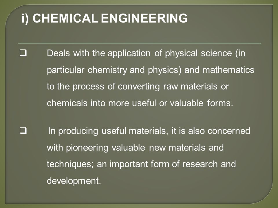 i) CHEMICAL ENGINEERING  Deals with the application of physical science (in particular chemistry and physics) and mathematics to the process of converting raw materials or chemicals into more useful or valuable forms.