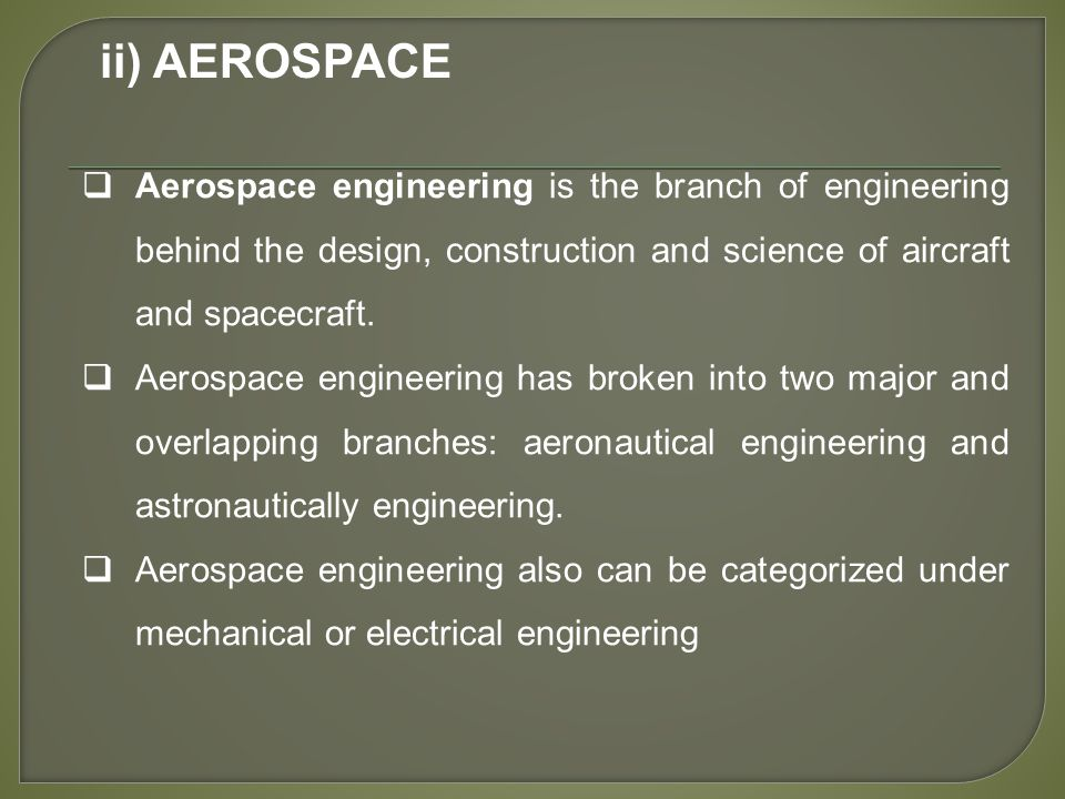 ii) AEROSPACE  Aerospace engineering is the branch of engineering behind the design, construction and science of aircraft and spacecraft.