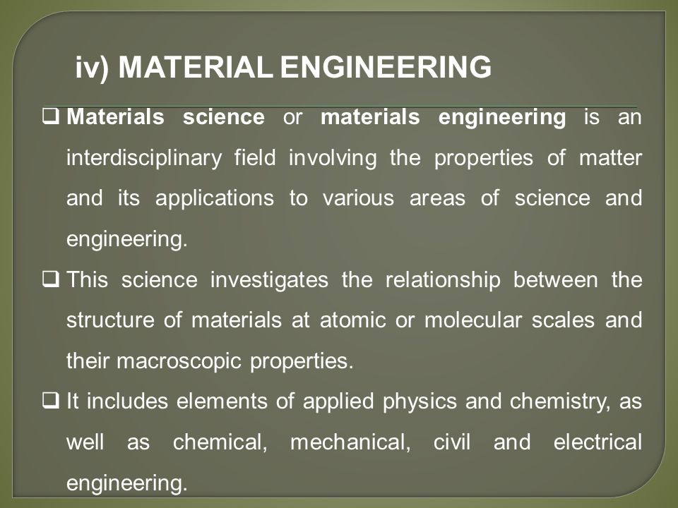 iv) MATERIAL ENGINEERING  Materials science or materials engineering is an interdisciplinary field involving the properties of matter and its applications to various areas of science and engineering.