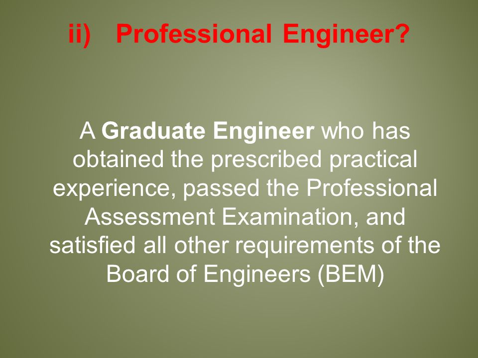 A Graduate Engineer who has obtained the prescribed practical experience, passed the Professional Assessment Examination, and satisfied all other requirements of the Board of Engineers (BEM) ii)Professional Engineer?