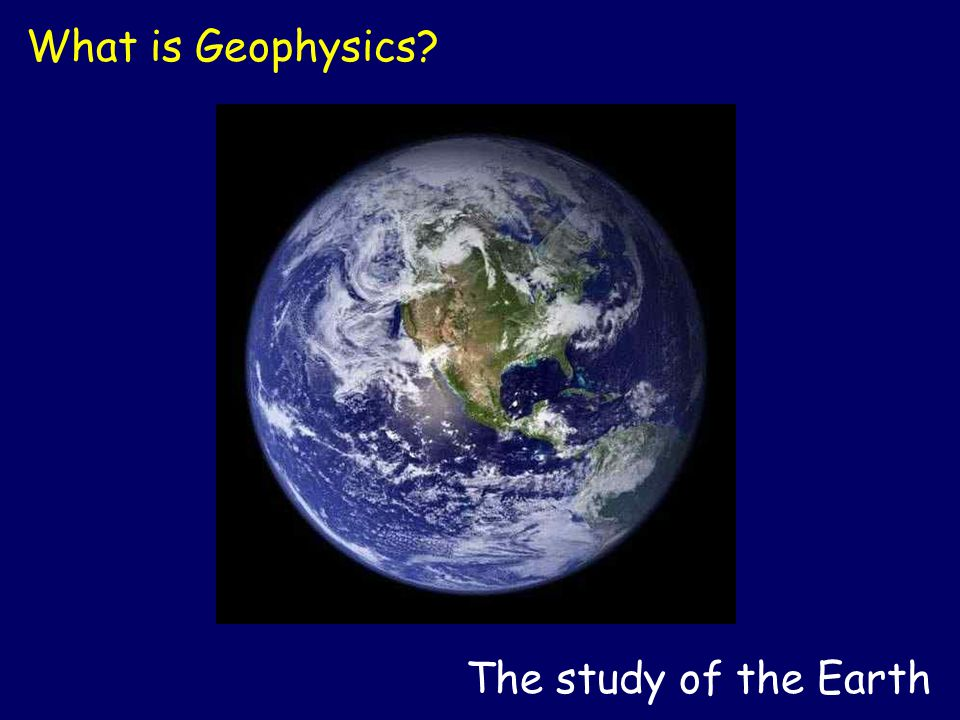 The study of the Earth What is Geophysics?