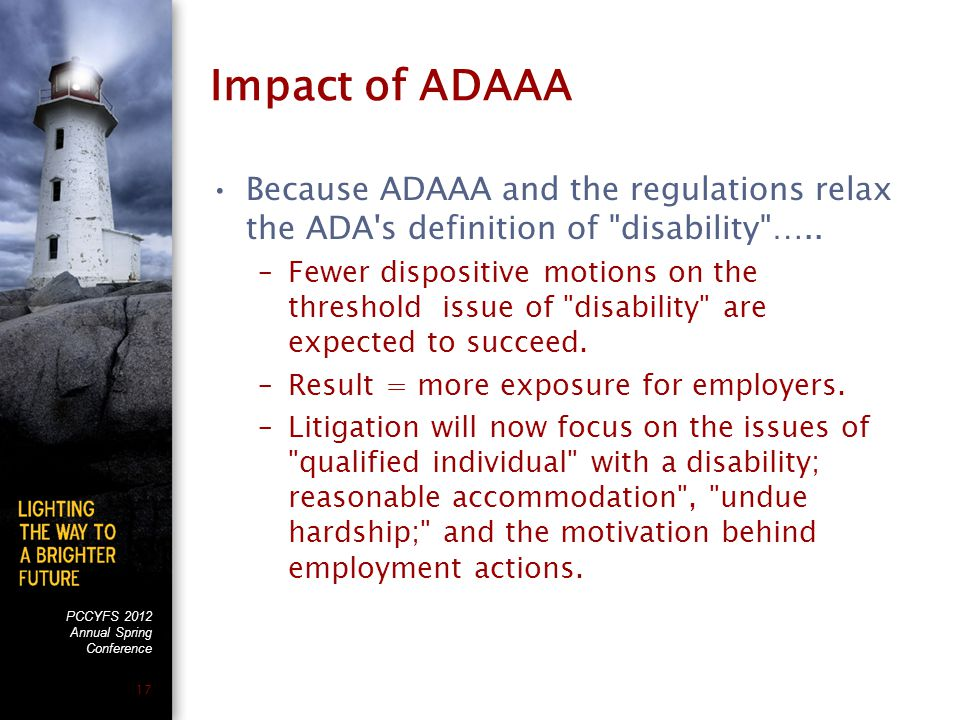 PCCYFS 2012 Annual Spring Conference 17 Impact of ADAAA Because ADAAA and the regulations relax the ADA s definition of disability …..