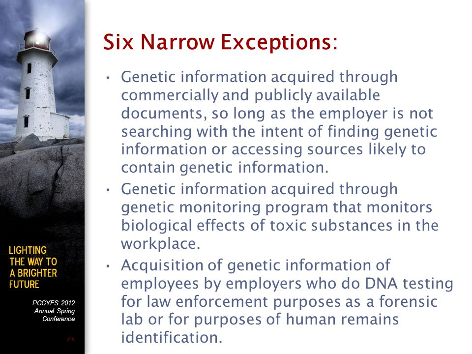 PCCYFS 2012 Annual Spring Conference 25 Six Narrow Exceptions: Genetic information acquired through commercially and publicly available documents, so long as the employer is not searching with the intent of finding genetic information or accessing sources likely to contain genetic information.