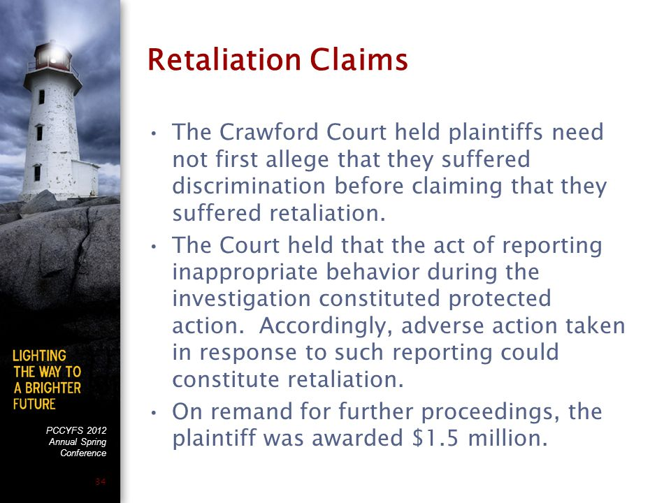 PCCYFS 2012 Annual Spring Conference 34 Retaliation Claims The Crawford Court held plaintiffs need not first allege that they suffered discrimination before claiming that they suffered retaliation.
