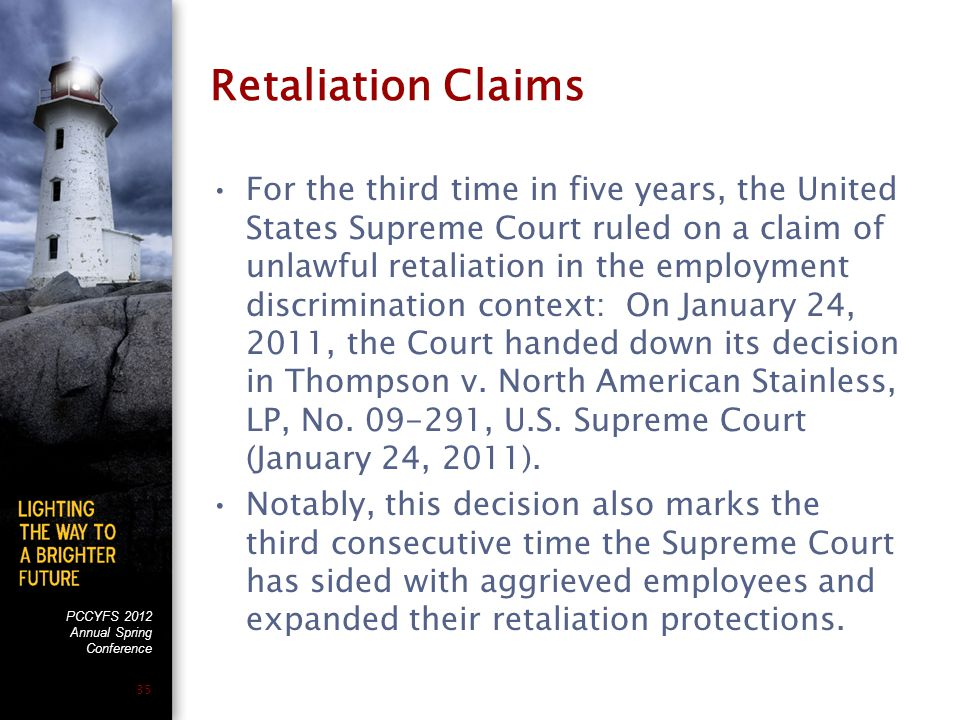 PCCYFS 2012 Annual Spring Conference 35 Retaliation Claims For the third time in five years, the United States Supreme Court ruled on a claim of unlawful retaliation in the employment discrimination context: On January 24, 2011, the Court handed down its decision in Thompson v.