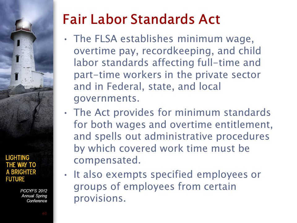 PCCYFS 2012 Annual Spring Conference 40 Fair Labor Standards Act The FLSA establishes minimum wage, overtime pay, recordkeeping, and child labor standards affecting full-time and part-time workers in the private sector and in Federal, state, and local governments.