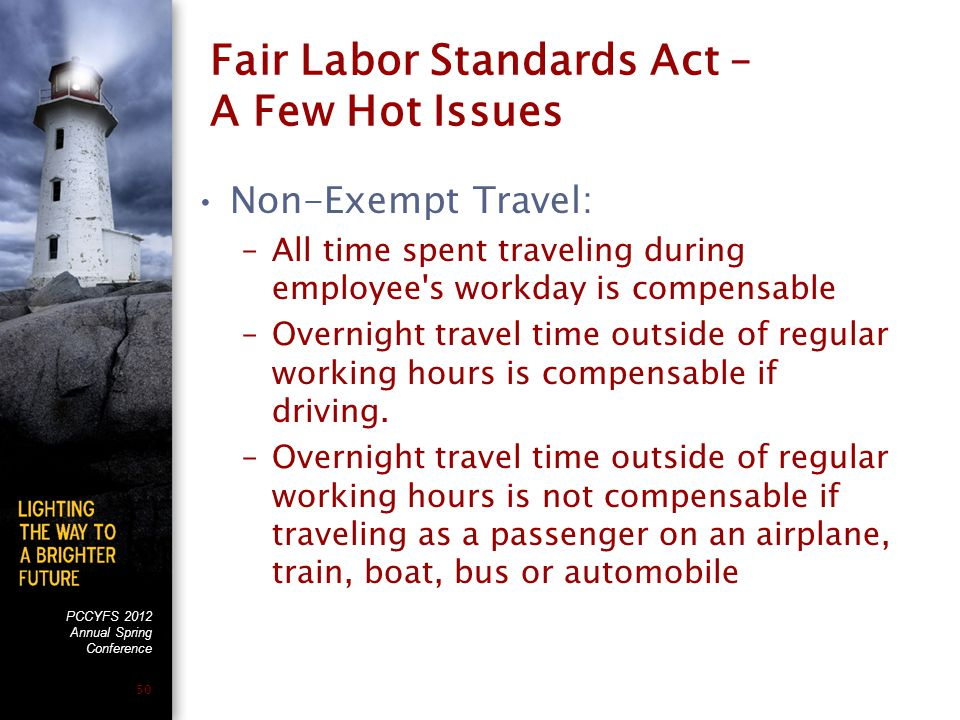 PCCYFS 2012 Annual Spring Conference 50 Fair Labor Standards Act – A Few Hot Issues Non-Exempt Travel: –All time spent traveling during employee s workday is compensable –Overnight travel time outside of regular working hours is compensable if driving.