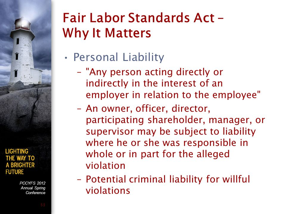 PCCYFS 2012 Annual Spring Conference 53 Fair Labor Standards Act – Why It Matters Personal Liability – Any person acting directly or indirectly in the interest of an employer in relation to the employee –An owner, officer, director, participating shareholder, manager, or supervisor may be subject to liability where he or she was responsible in whole or in part for the alleged violation –Potential criminal liability for willful violations