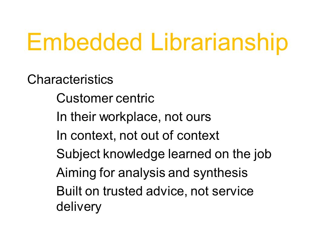 Embedded Librarianship Characteristics Customer centric In their workplace, not ours In context, not out of context Subject knowledge learned on the job Aiming for analysis and synthesis Built on trusted advice, not service delivery