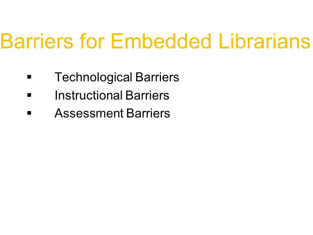 Barriers for Embedded Librarians  Technological Barriers  Instructional Barriers  Assessment Barriers