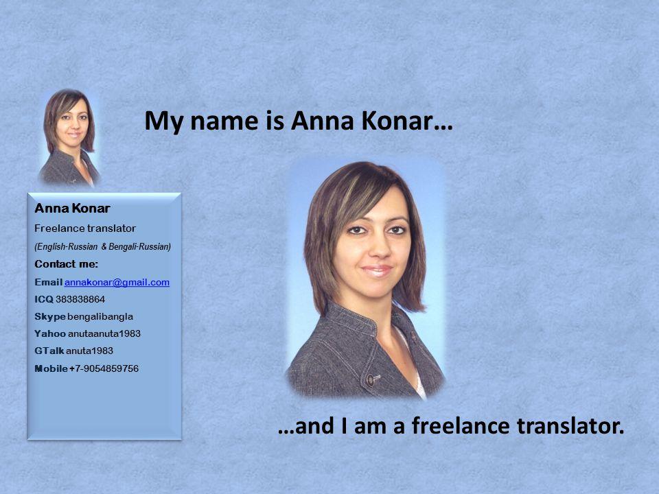 Anna Konar Freelance translator (English-Russian & Bengali-Russian) Contact me: Email annakonar@gmail.com ICQ 383838864 Skype bengalibangla Yahoo anutaanuta1983 GTalk anuta1983 Mobile +7-9054859756annakonar@gmail.com Anna Konar Freelance translator (English-Russian & Bengali-Russian) Contact me: Email annakonar@gmail.com ICQ 383838864 Skype bengalibangla Yahoo anutaanuta1983 GTalk anuta1983 Mobile +7-9054859756annakonar@gmail.com …and I am a freelance translator.