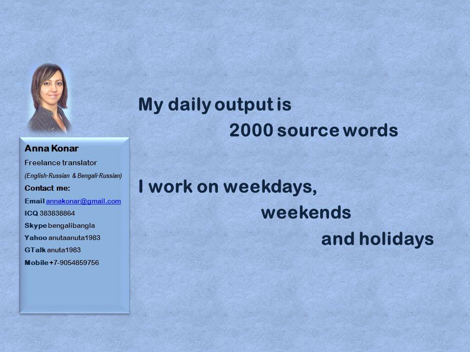 Anna Konar Freelance translator (English-Russian & Bengali-Russian) Contact me: Email annakonar@gmail.com ICQ 383838864 Skype bengalibangla Yahoo anutaanuta1983 GTalk anuta1983 Mobile +7-9054859756annakonar@gmail.com Anna Konar Freelance translator (English-Russian & Bengali-Russian) Contact me: Email annakonar@gmail.com ICQ 383838864 Skype bengalibangla Yahoo anutaanuta1983 GTalk anuta1983 Mobile +7-9054859756annakonar@gmail.com My daily output is 2000 source words I work on weekdays, weekends and holidays