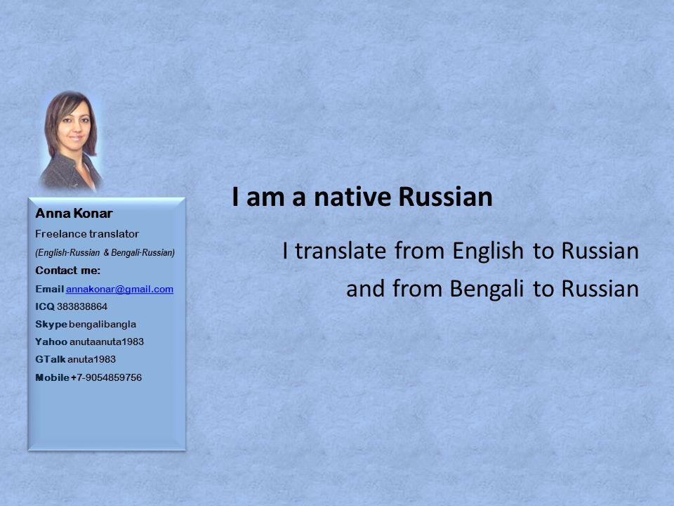 Anna Konar Freelance translator (English-Russian & Bengali-Russian) Contact me: Email annakonar@gmail.com ICQ 383838864 Skype bengalibangla Yahoo anutaanuta1983 GTalk anuta1983 Mobile +7-9054859756annakonar@gmail.com Anna Konar Freelance translator (English-Russian & Bengali-Russian) Contact me: Email annakonar@gmail.com ICQ 383838864 Skype bengalibangla Yahoo anutaanuta1983 GTalk anuta1983 Mobile +7-9054859756annakonar@gmail.com I am a native Russian I translate from English to Russian and from Bengali to Russian