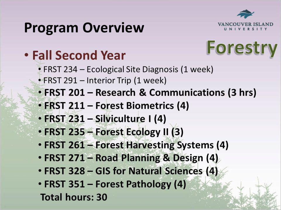 Program Overview Fall Second Year FRST 234 – Ecological Site Diagnosis (1 week) FRST 291 – Interior Trip (1 week) FRST 201 – Research & Communications (3 hrs) FRST 211 – Forest Biometrics (4) FRST 231 – Silviculture I (4) FRST 235 – Forest Ecology II (3) FRST 261 – Forest Harvesting Systems (4) FRST 271 – Road Planning & Design (4) FRST 328 – GIS for Natural Sciences (4) FRST 351 – Forest Pathology (4) Total hours: 30