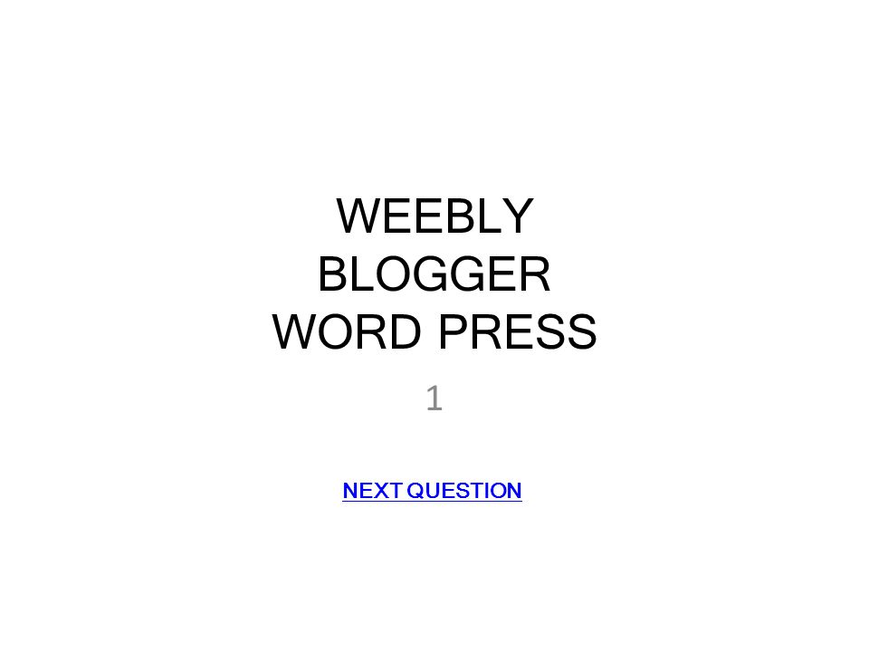 WEEBLY BLOGGER WORD PRESS 1 NEXT QUESTION