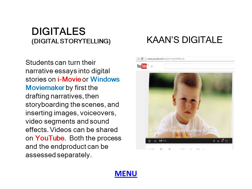 DIGITALES (DIGITAL STORYTELLING) Students can turn their narrative essays into digital stories on i-Movie or Windows Moviemaker by first the drafting narratives, then storyboarding the scenes, and inserting images, voiceovers, video segments and sound effects.