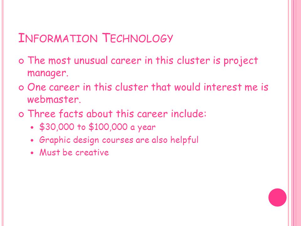 I NFORMATION T ECHNOLOGY The most unusual career in this cluster is project manager. One career in this cluster that would interest me is webmaster. T