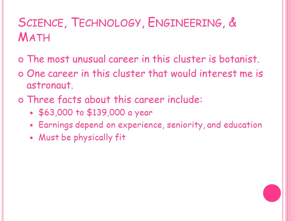 S CIENCE, T ECHNOLOGY, E NGINEERING, & M ATH The most unusual career in this cluster is botanist. One career in this cluster that would interest me is
