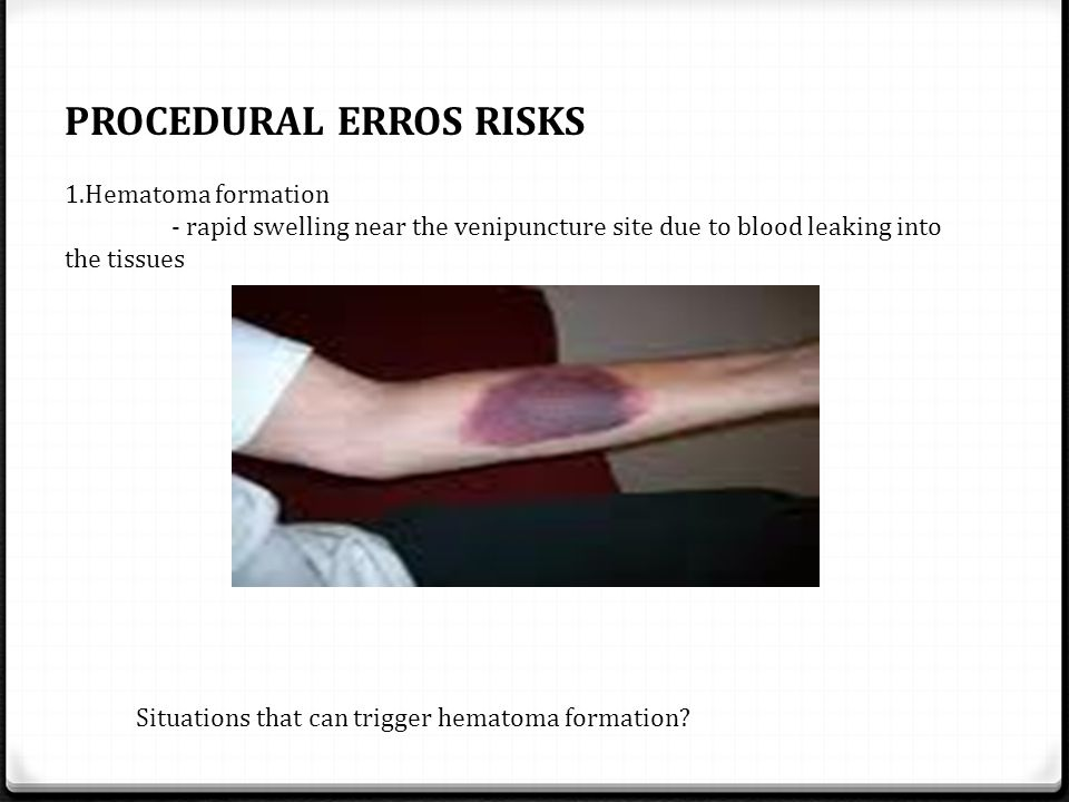 PROCEDURAL ERROS RISKS 1.Hematoma formation - rapid swelling near the venipuncture site due to blood leaking into the tissues Situations that can trig