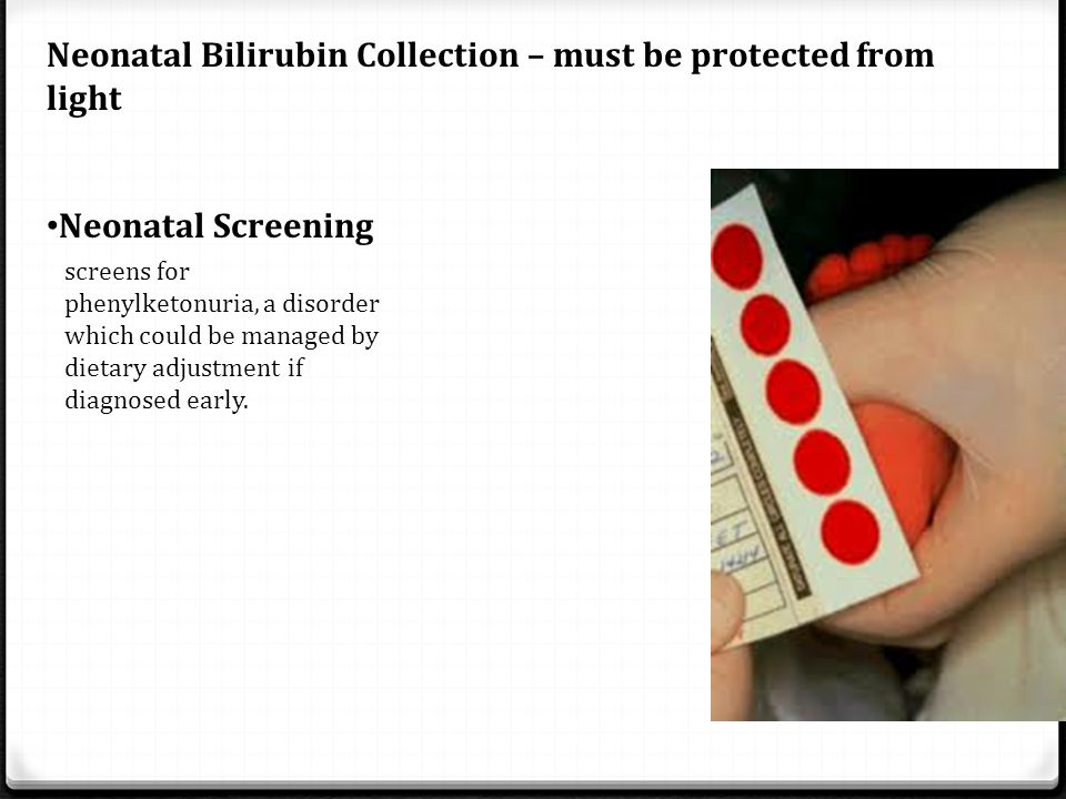 Neonatal Bilirubin Collection – must be protected from light Neonatal Screening screens for phenylketonuria, a disorder which could be managed by diet