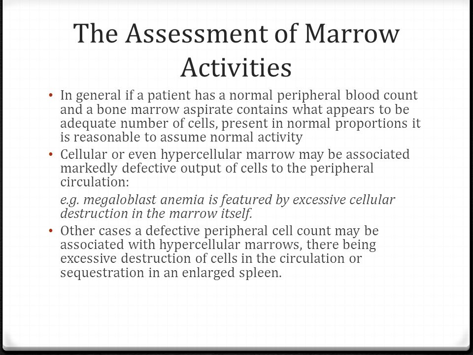 The Assessment of Marrow Activities In general if a patient has a normal peripheral blood count and a bone marrow aspirate contains what appears to be